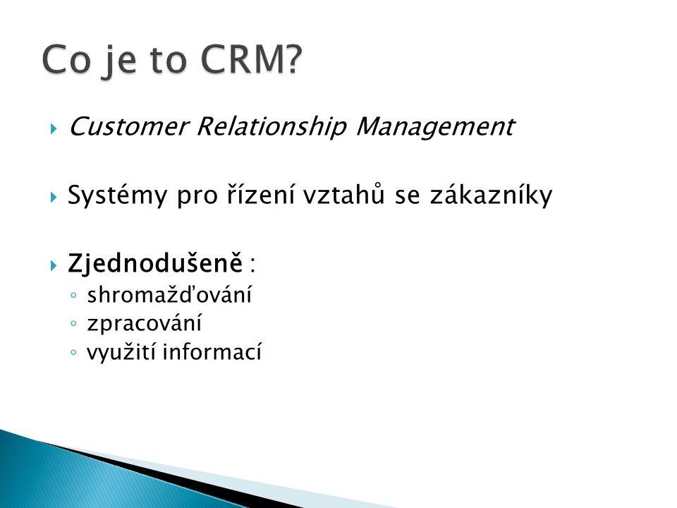  Customer Relationship Management  Systémy pro řízení vztahů se zákazníky  Zjednodušeně : ◦ shromažďování ◦ zpracování ◦ využití informací