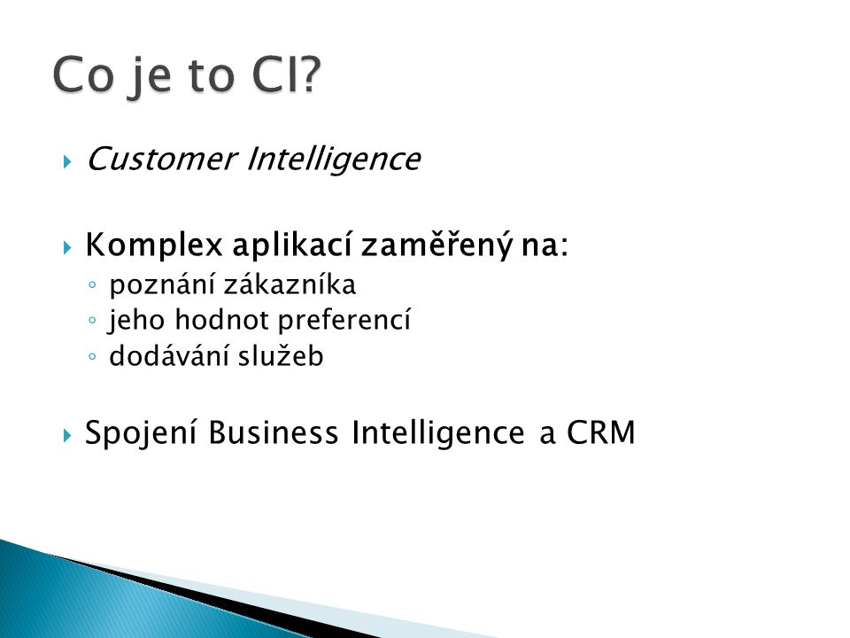  Customer Intelligence  Komplex aplikací zaměřený na: ◦ poznání zákazníka ◦ jeho hodnot preferencí ◦ dodávání služeb  Spojení Business Intelligence a CRM