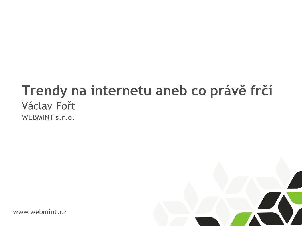 Trendy na internetu aneb co právě frčí Václav Fořt WEBMINT s.r.o. www.webmint.cz