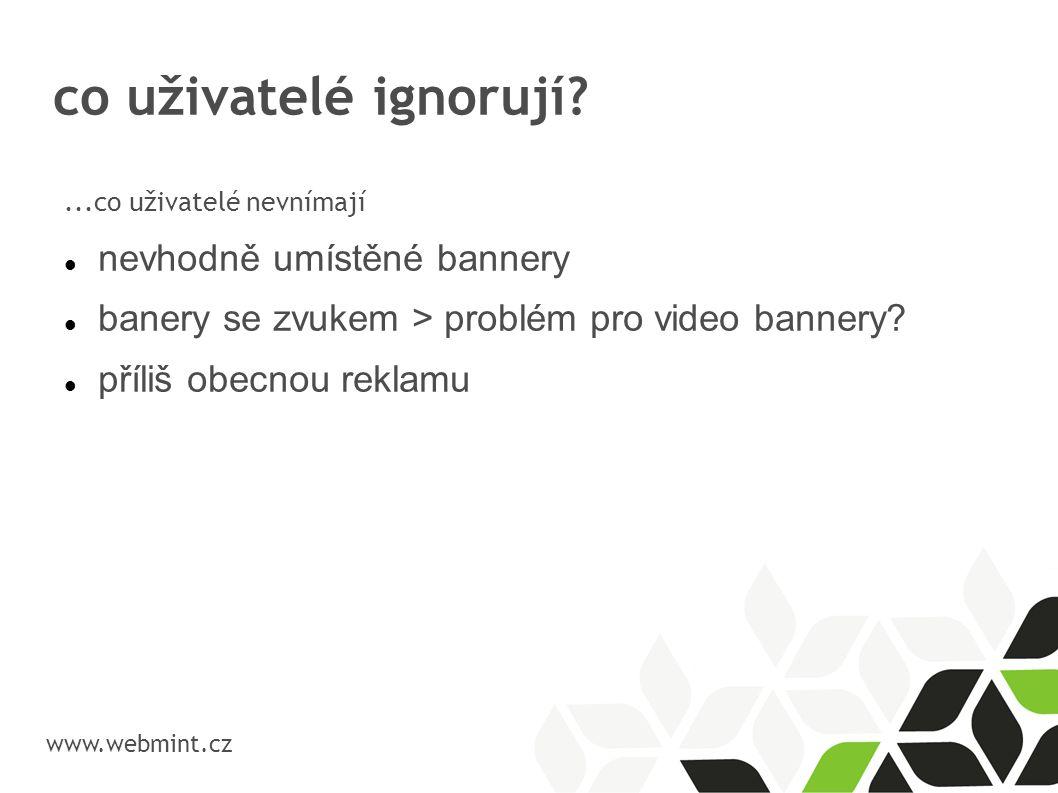 co uživatelé ignorují? www.webmint.cz...co uživatelé nevnímají nevhodně umístěné bannery banery se zvukem > problém pro video bannery? příliš obecnou