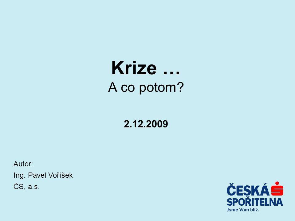 Krize … A co potom 2.12.2009 Autor: Ing. Pavel Voříšek ČS, a.s.