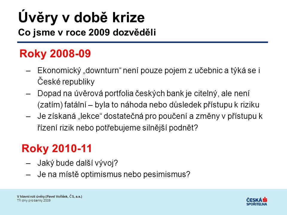 """V hlavní roli úvěry (Pavel Voříšek, ČS, a.s.) Tři dny pro banky 2009 Úvěry v době krize –Ekonomický """"downturn není pouze pojem z učebnic a týká se i České republiky –Dopad na úvěrová portfolia českých bank je citelný, ale není (zatím) fatální – byla to náhoda nebo důsledek přístupu k riziku –Je získaná """"lekce dostatečná pro poučení a změny v přístupu k řízení rizik nebo potřebujeme silnější podnět."""