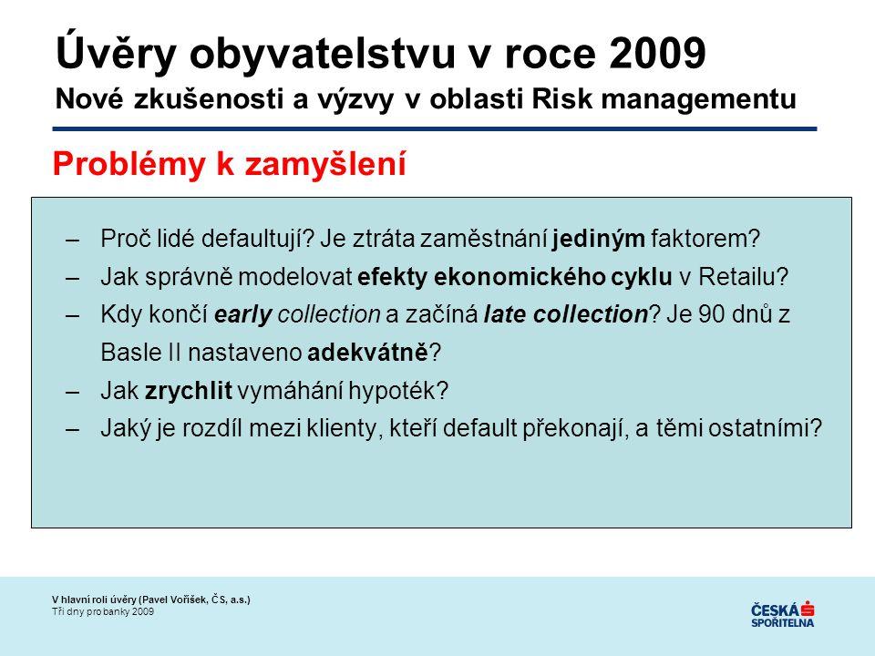 V hlavní roli úvěry (Pavel Voříšek, ČS, a.s.) Tři dny pro banky 2009 –Proč lidé defaultují.