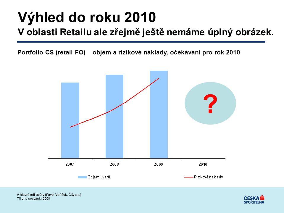 V hlavní roli úvěry (Pavel Voříšek, ČS, a.s.) Tři dny pro banky 2009 Výhled do roku 2010 V oblasti Retailu ale zřejmě ještě nemáme úplný obrázek.