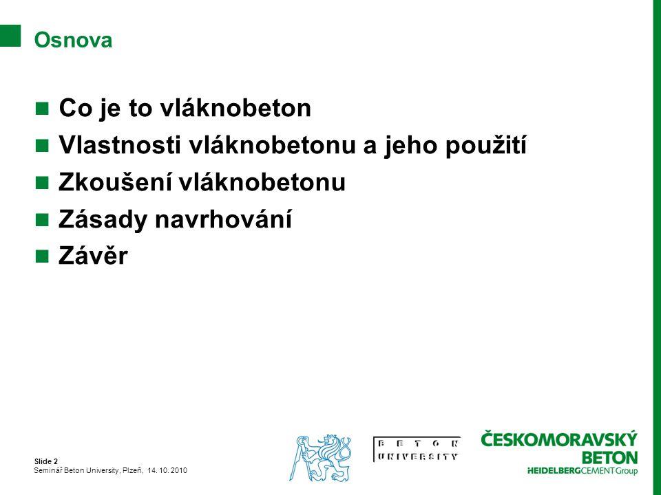 Slide 2 Seminář Beton University, Plzeň, 14. 10. 2010 Osnova Co je to vláknobeton Vlastnosti vláknobetonu a jeho použití Zkoušení vláknobetonu Zásady