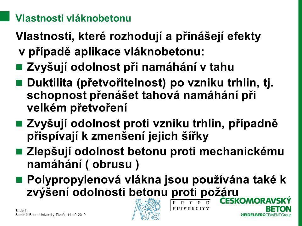Slide 4 Seminář Beton University, Plzeň, 14. 10. 2010 Vlastnosti vláknobetonu Vlastnosti, které rozhodují a přinášejí efekty v případě aplikace vlákno