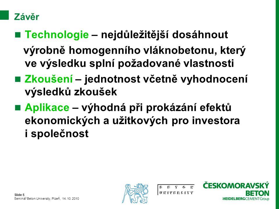 Slide 5 Seminář Beton University, Plzeň, 14. 10. 2010 Závěr Technologie – nejdůležitější dosáhnout výrobně homogenního vláknobetonu, který ve výsledku