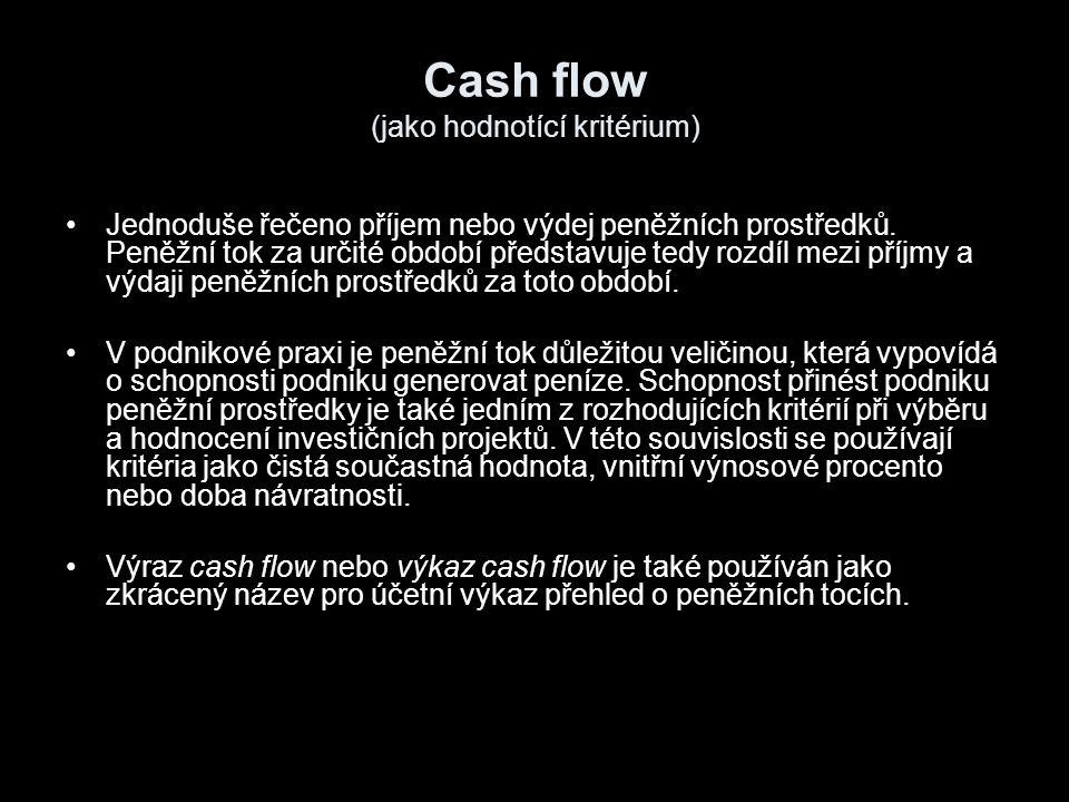 Cash flow (jako hodnotící kritérium) Jednoduše řečeno příjem nebo výdej peněžních prostředků. Peněžní tok za určité období představuje tedy rozdíl mez