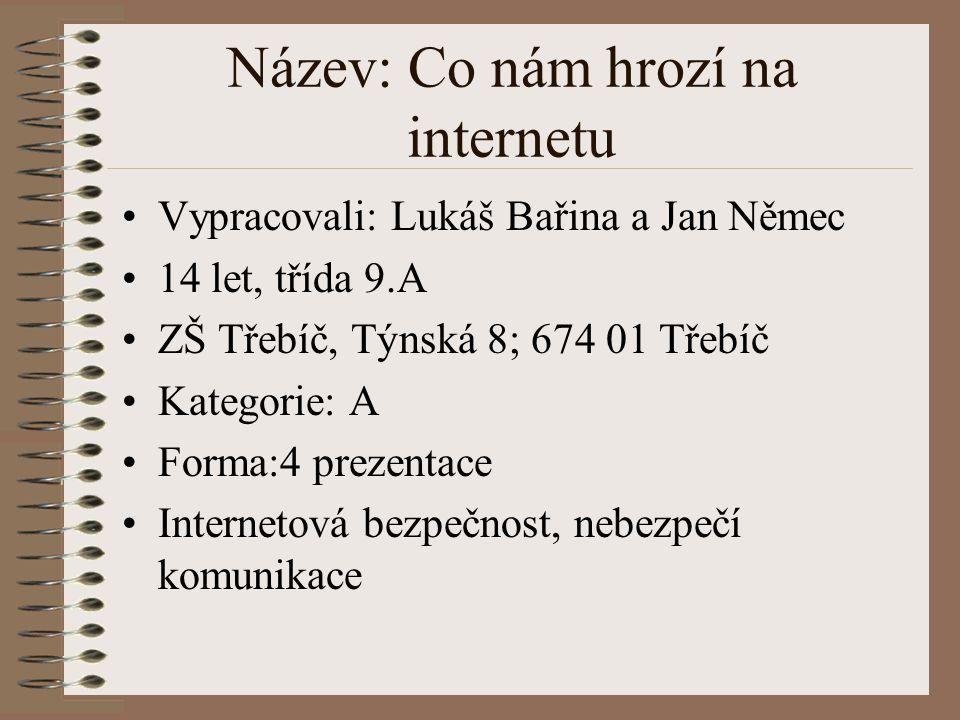 Název: Co nám hrozí na internetu Vypracovali: Lukáš Bařina a Jan Němec 14 let, třída 9.A ZŠ Třebíč, Týnská 8; 674 01 Třebíč Kategorie: A Forma:4 preze