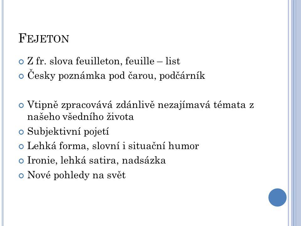 F EJETON Z fr. slova feuilleton, feuille – list Česky poznámka pod čarou, podčárník Vtipně zpracovává zdánlivě nezajímavá témata z našeho všedního živ
