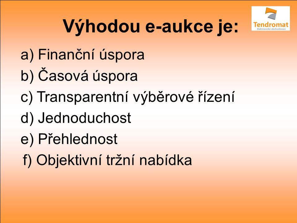 Výhodou e-aukce je: a) Finanční úspora b) Časová úspora c) Transparentní výběrové řízení d) Jednoduchost e) Přehlednost f) Objektivní tržní nabídka