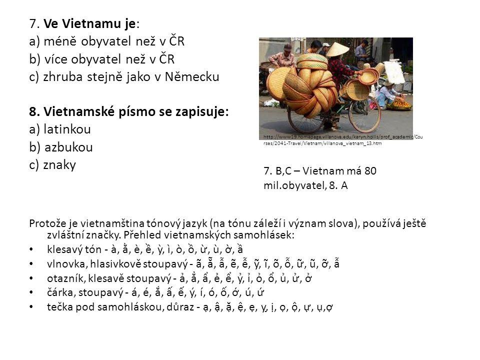 7. Ve Vietnamu je: a) méně obyvatel než v ČR b) více obyvatel než v ČR c) zhruba stejně jako v Německu 8. Vietnamské písmo se zapisuje: a) latinkou b)