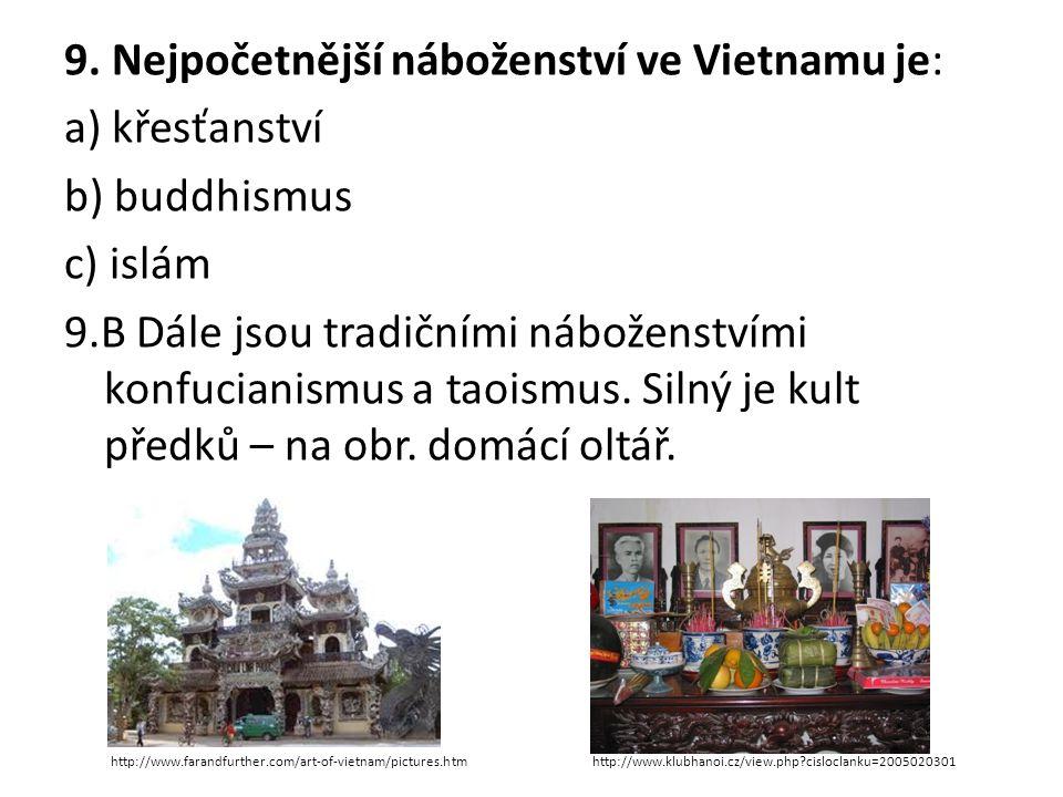 9. Nejpočetnější náboženství ve Vietnamu je: a) křesťanství b) buddhismus c) islám 9.B Dále jsou tradičními náboženstvími konfucianismus a taoismus. S