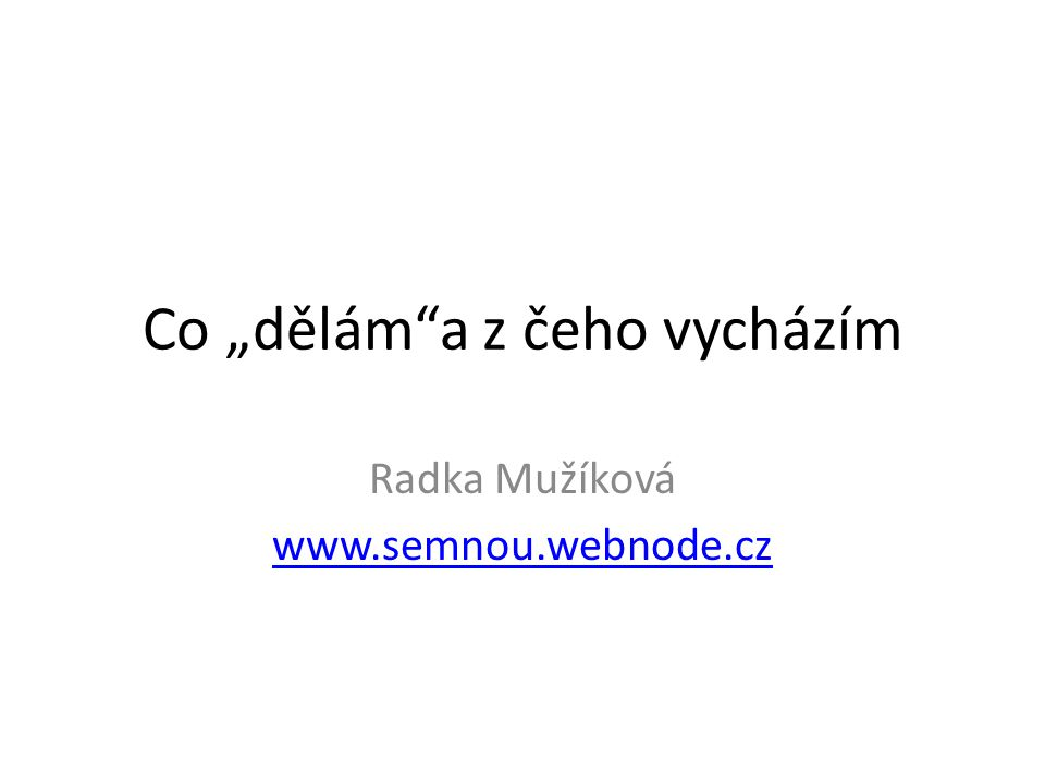 """Co """"dělám""""a z čeho vycházím Radka Mužíková www.semnou.webnode.cz"""