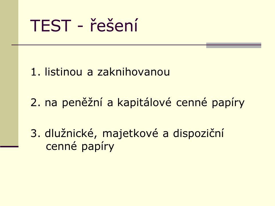 TEST - řešení 1. listinou a zaknihovanou 2. na peněžní a kapitálové cenné papíry 3.