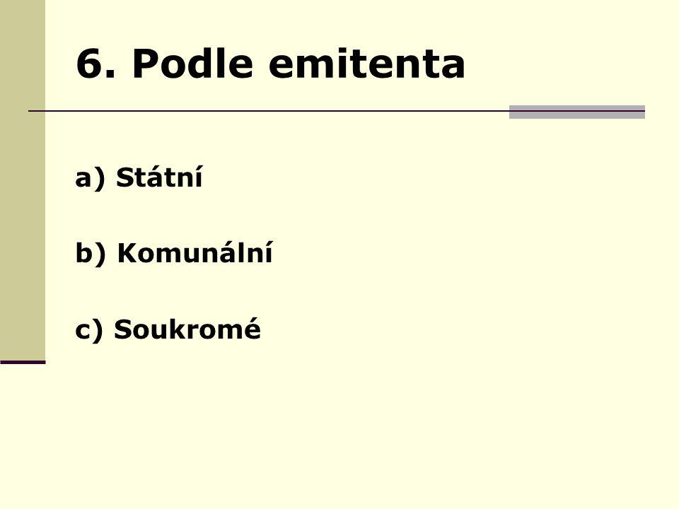 6. Podle emitenta a) Státní b) Komunální c) Soukromé