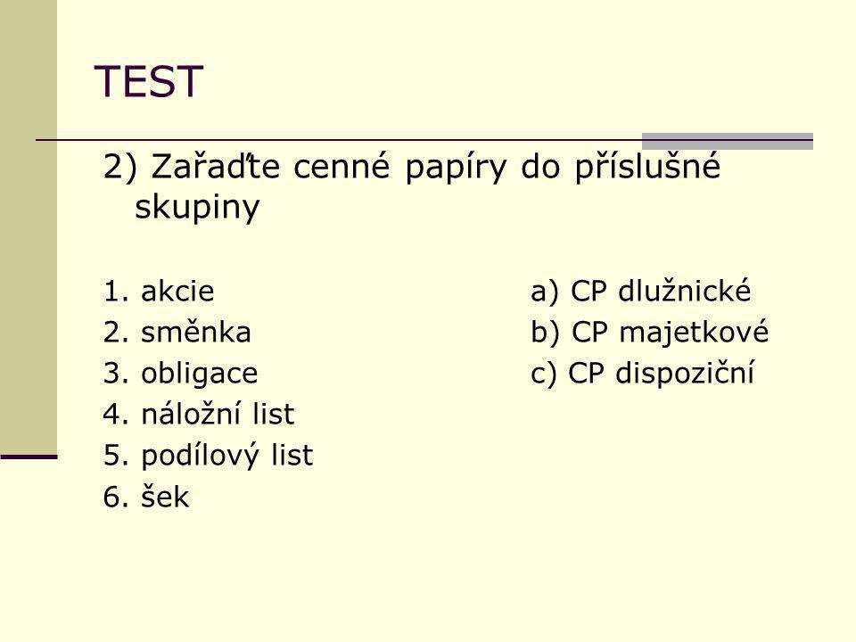 TEST 2) Zařaďte cenné papíry do příslušné skupiny 1. akciea) CP dlužnické 2. směnkab) CP majetkové 3. obligace c) CP dispoziční 4. náložní list 5. pod