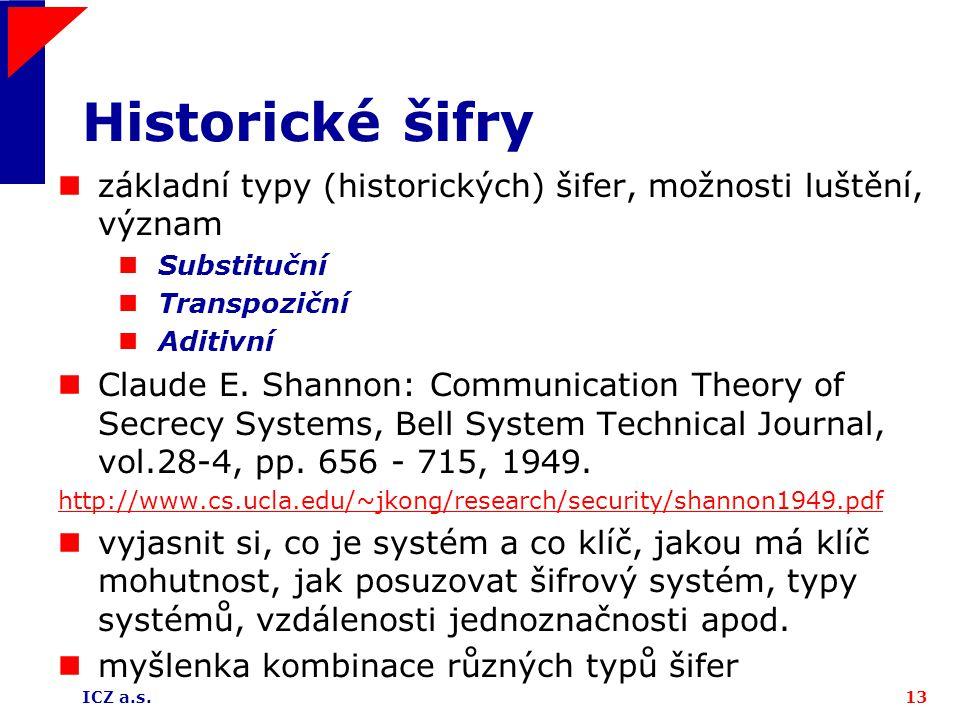 ICZ a.s.13 Historické šifry základní typy (historických) šifer, možnosti luštění, význam Substituční Transpoziční Aditivní Claude E. Shannon: Communic
