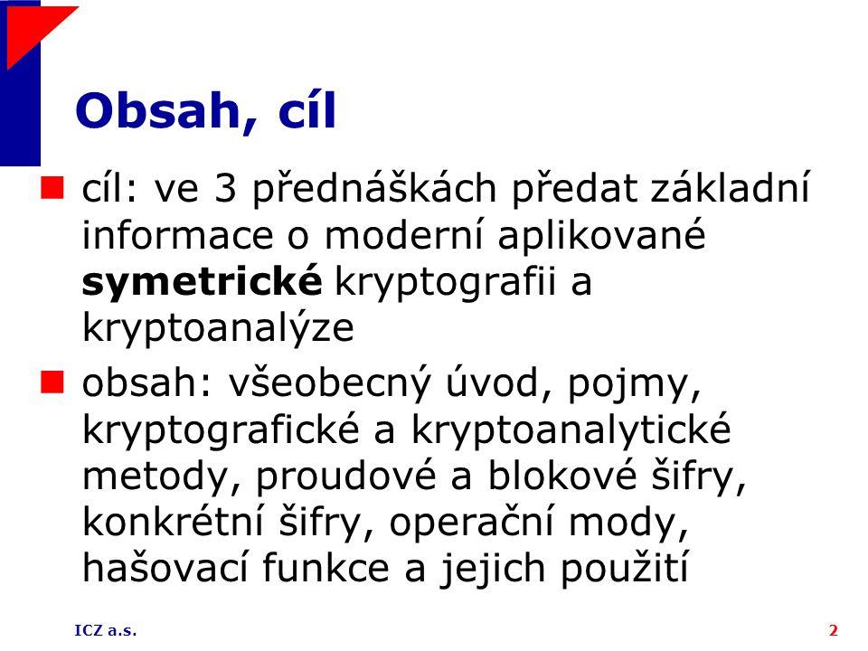 ICZ a.s.3 Základní pojmy kódování a šifrování v počítačové vědě a v počítačové kryptografii: kódování nepoužívá žádnou tajnou doplňkovou informaci, šifrování ano, tato tajná doplňková informace se nazývá šifrovací klíč otevřený text (OT) je informace, která se má šifrovat zašifrováním dostáváme šifrový text (ŠT), jeho odšifrováním (dešifrováním) obdržíme původní otevřený text šifrový systém (šifra) je množina dvojic zobrazení {E k, D k } kK, kde K je prostor klíčů, M je prostor otevřených textů a C je prostor šifrových textů, E k : M C: m c je šifrovací transformace, D k : C M: c m je dešifrovací transformace, přičemž pro každé k  K a m  M platí D k (E k (m)) = m.
