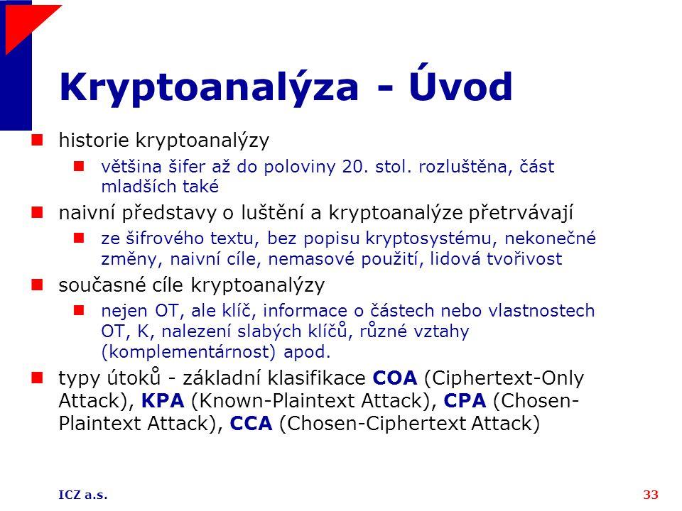 ICZ a.s.33 Kryptoanalýza - Úvod historie kryptoanalýzy většina šifer až do poloviny 20. stol. rozluštěna, část mladších také naivní představy o luštěn