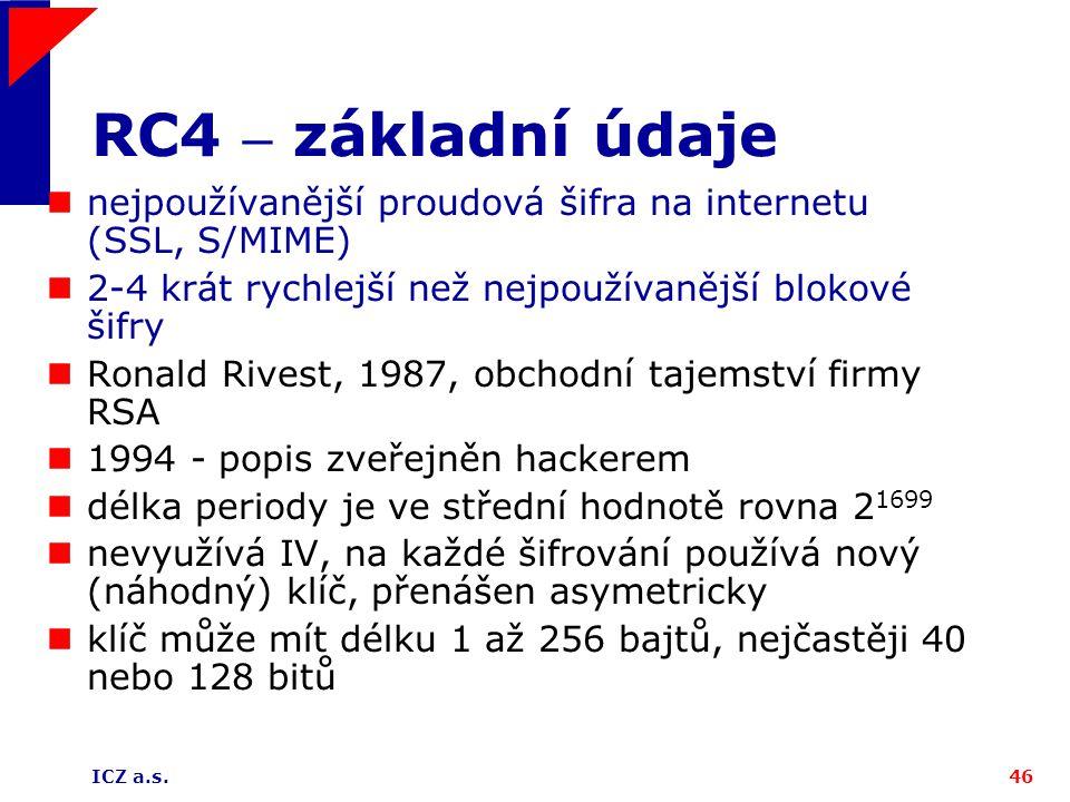 ICZ a.s.46 RC4 – základní údaje nejpoužívanější proudová šifra na internetu (SSL, S/MIME) 2-4 krát rychlejší než nejpoužívanější blokové šifry Ronald