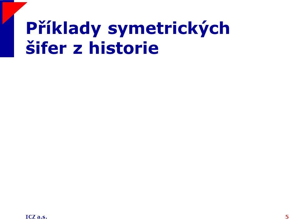 ICZ a.s.46 RC4 – základní údaje nejpoužívanější proudová šifra na internetu (SSL, S/MIME) 2-4 krát rychlejší než nejpoužívanější blokové šifry Ronald Rivest, 1987, obchodní tajemství firmy RSA 1994 - popis zveřejněn hackerem délka periody je ve střední hodnotě rovna 2 1699 nevyužívá IV, na každé šifrování používá nový (náhodný) klíč, přenášen asymetricky klíč může mít délku 1 až 256 bajtů, nejčastěji 40 nebo 128 bitů