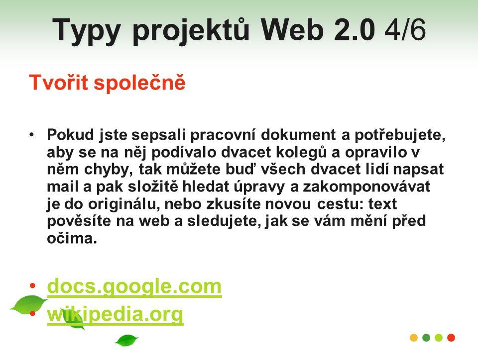 Typy projektů Web 2.0 4/6 Tvořit společně Pokud jste sepsali pracovní dokument a potřebujete, aby se na něj podívalo dvacet kolegů a opravilo v něm ch