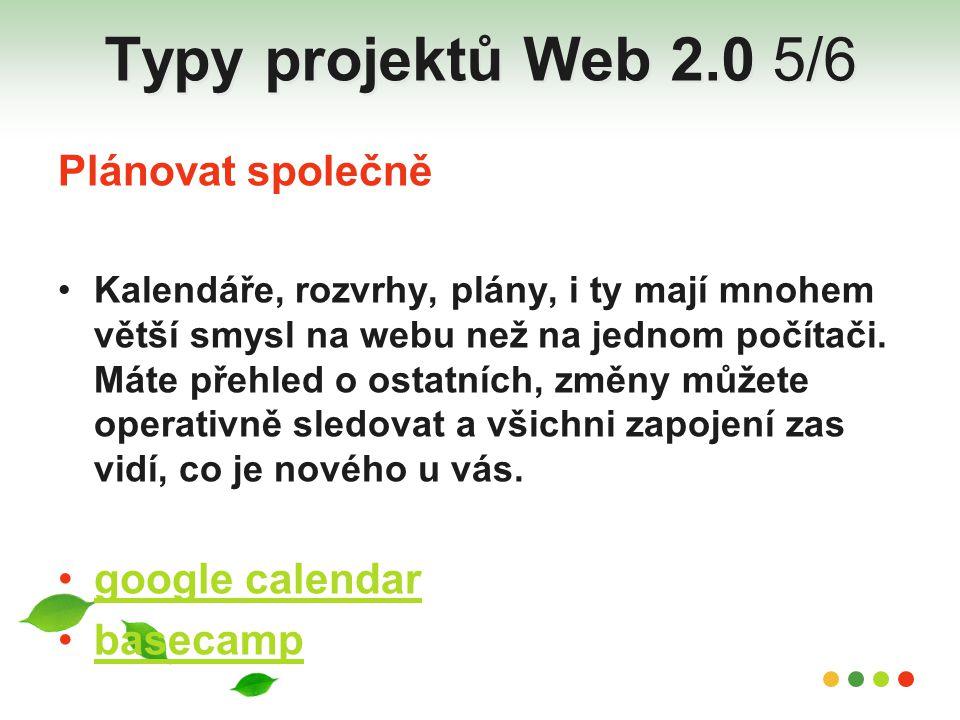 Typy projektů Web 2.0 5/6 Plánovat společně Kalendáře, rozvrhy, plány, i ty mají mnohem větší smysl na webu než na jednom počítači. Máte přehled o ost
