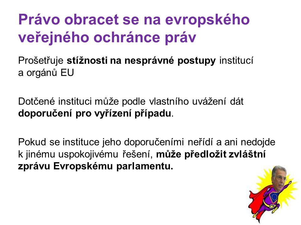 Právo obracet se na evropského veřejného ochránce práv Prošetřuje stížnosti na nesprávné postupy institucí a orgánů EU Dotčené instituci může podle vlastního uvážení dát doporučení pro vyřízení případu.