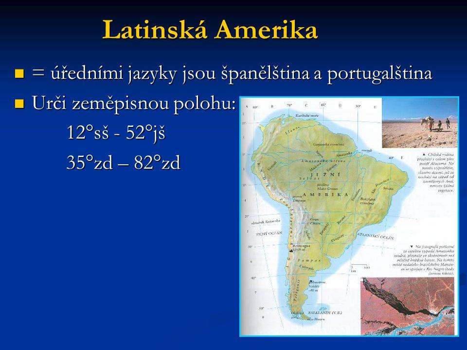 Latinská Amerika = úředními jazyky jsou španělština a portugalština = úředními jazyky jsou španělština a portugalština Urči zeměpisnou polohu: Urči zeměpisnou polohu: 12°sš - 52°jš 12°sš - 52°jš 35°zd – 82°zd 35°zd – 82°zd