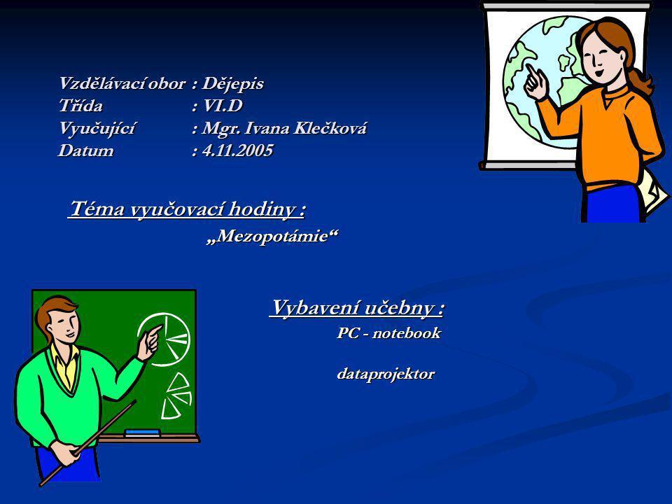 """Vzdělávací obor: Dějepis Třída: VI.D Vyučující: Mgr. Ivana Klečková Datum: 4.11.2005 Téma vyučovací hodiny : """"Mezopotámie"""" """"Mezopotámie"""" Vybavení učeb"""
