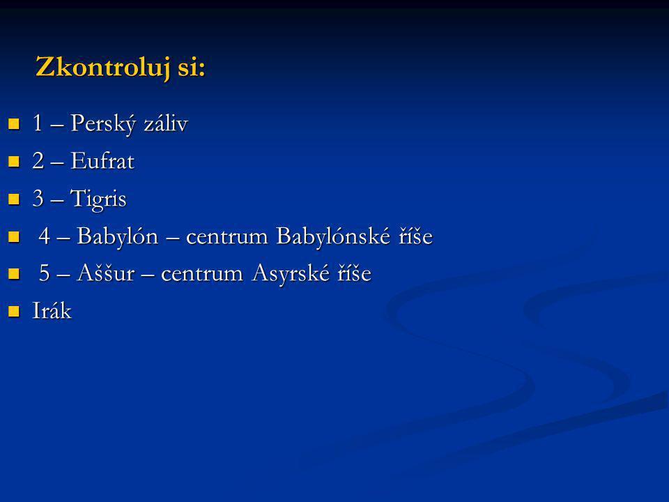 Zkontroluj si: 1 – Perský záliv 1 – Perský záliv 2 – Eufrat 2 – Eufrat 3 – Tigris 3 – Tigris 4 – Babylón – centrum Babylónské říše 4 – Babylón – centr