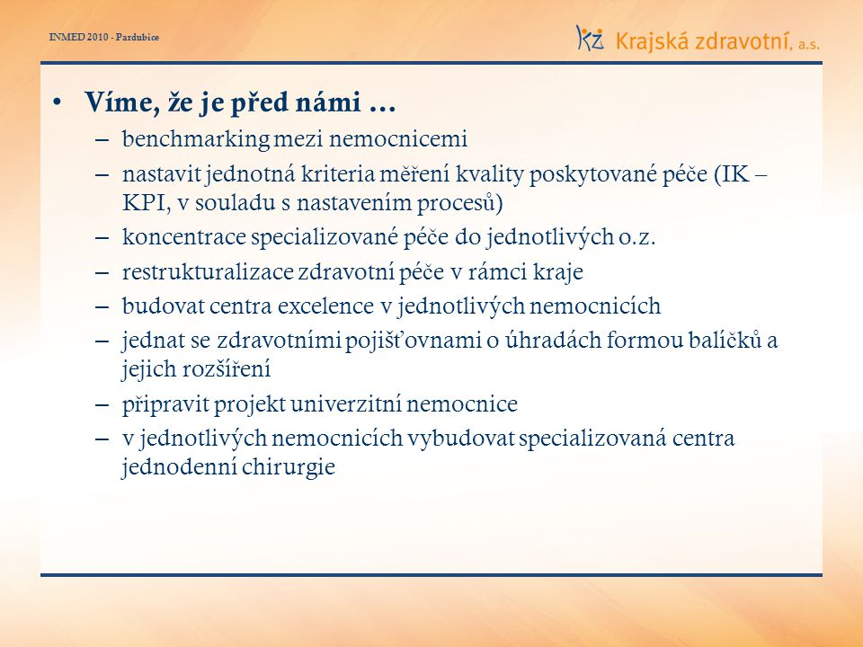 INMED 2010 - Pardubice Víme, ž e je p ř ed námi … – benchmarking mezi nemocnicemi – nastavit jednotná kriteria m ěř ení kvality poskytované pé č e (IK – KPI, v souladu s nastavením proces ů ) – koncentrace specializované pé č e do jednotlivých o.z.