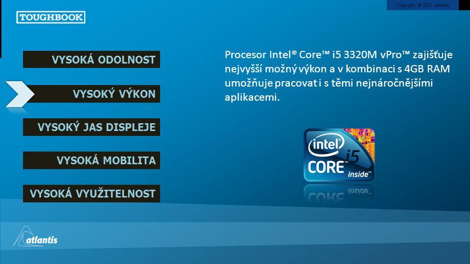 Copyright © 2011, atlantis VYSOKÁ ODOLNOST VYSOKÝ VÝKON VYSOKÝ JAS DISPLEJE VYSOKÁ MOBILITA VYSOKÁ VYUŽITELNOST Procesor Intel® Core™ i5 3320M vPro™ zajišťuje nejvyšší možný výkon a v kombinaci s 4GB RAM umožňuje pracovat i s těmi nejnáročnějšími aplikacemi.