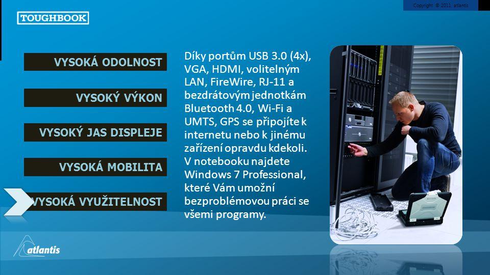 Copyright © 2011, atlantis VYSOKÁ ODOLNOST VYSOKÝ VÝKON VYSOKÝ JAS DISPLEJE VYSOKÁ MOBILITA VYSOKÁ VYUŽITELNOST Díky portům USB 3.0 (4x), VGA, HDMI, volitelným LAN, FireWire, RJ-11 a bezdrátovým jednotkám Bluetooth 4.0, Wi-Fi a UMTS, GPS se připojíte k internetu nebo k jinému zařízení opravdu kdekoli.