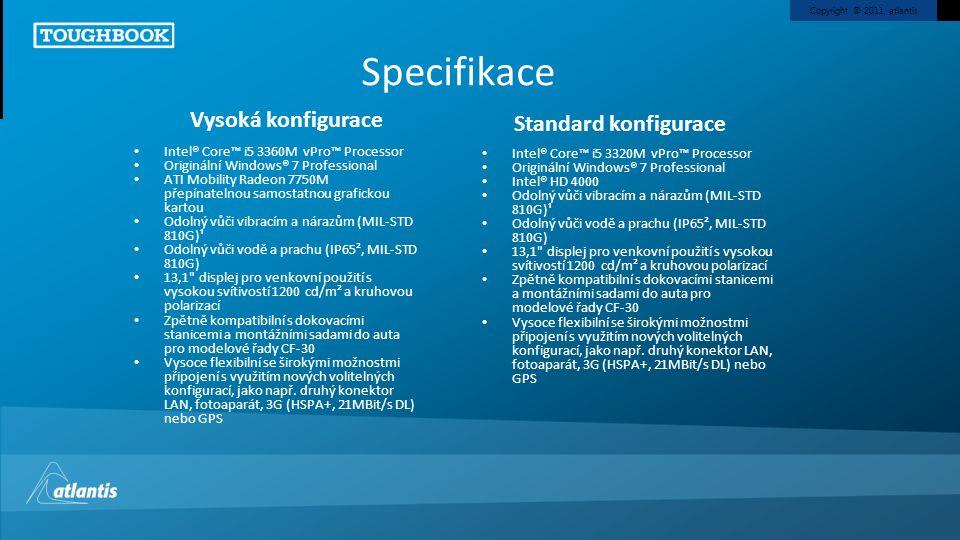 Copyright © 2011, atlantis Specifikace Intel® Core™ i5 3360M vPro™ Processor Originální Windows® 7 Professional ATI Mobility Radeon 7750M přepínatelnou samostatnou grafickou kartou Odolný vůči vibracím a nárazům (MIL-STD 810G)¹ Odolný vůči vodě a prachu (IP65², MIL-STD 810G) 13,1 displej pro venkovní použití s vysokou svítivostí 1200 cd/m² a kruhovou polarizací Zpětně kompatibilní s dokovacími stanicemi a montážními sadami do auta pro modelové řady CF-30 Vysoce flexibilní se širokými možnostmi připojení s využitím nových volitelných konfigurací, jako např.