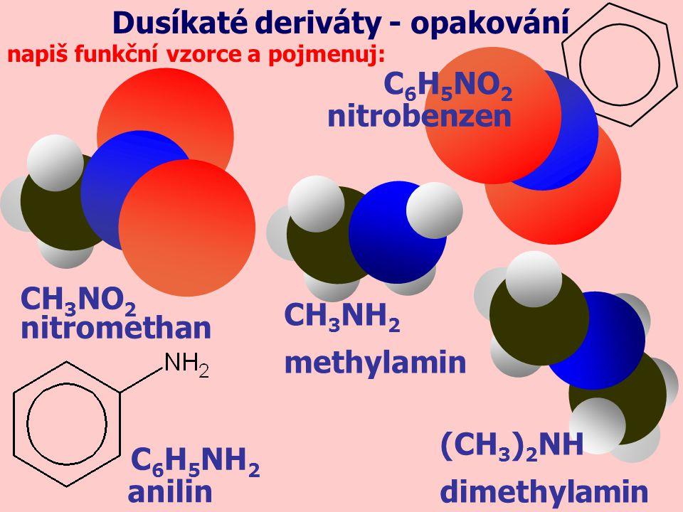 C 6 H 6 benzen doplň reakce, napiš vzorce a pojmenuj: C 6 H 5 NO 2 nitrobenzen HNO 3, H 2 SO 4 Dusíkaté deriváty - opakování NO 2 C 6 H 5 NO 2 HCl, Fe C 6 H 5 NH 2 nitrobenzen anilin (CH 3 ) 2 NH + HCl(CH 3 ) 2 NH 2 Cl dimethylamoniumchloriddimethylamin