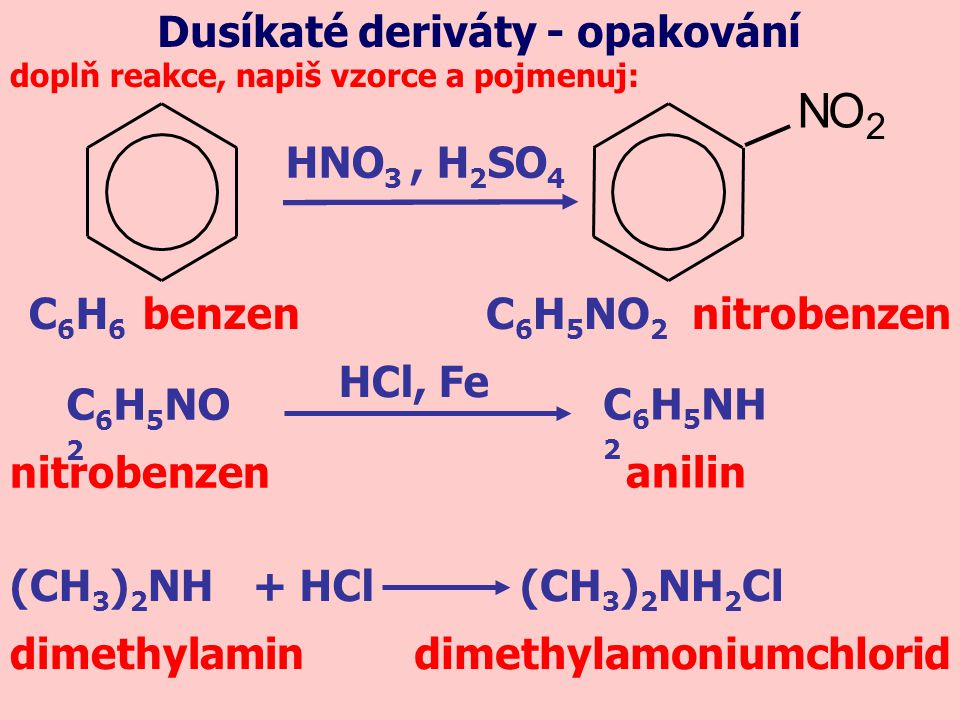 C 6 H 6 benzen doplň reakce, napiš vzorce a pojmenuj: C 6 H 5 NO 2 nitrobenzen HNO 3, H 2 SO 4 Dusíkaté deriváty - opakování NO 2 C 6 H 5 NO 2 HCl, Fe