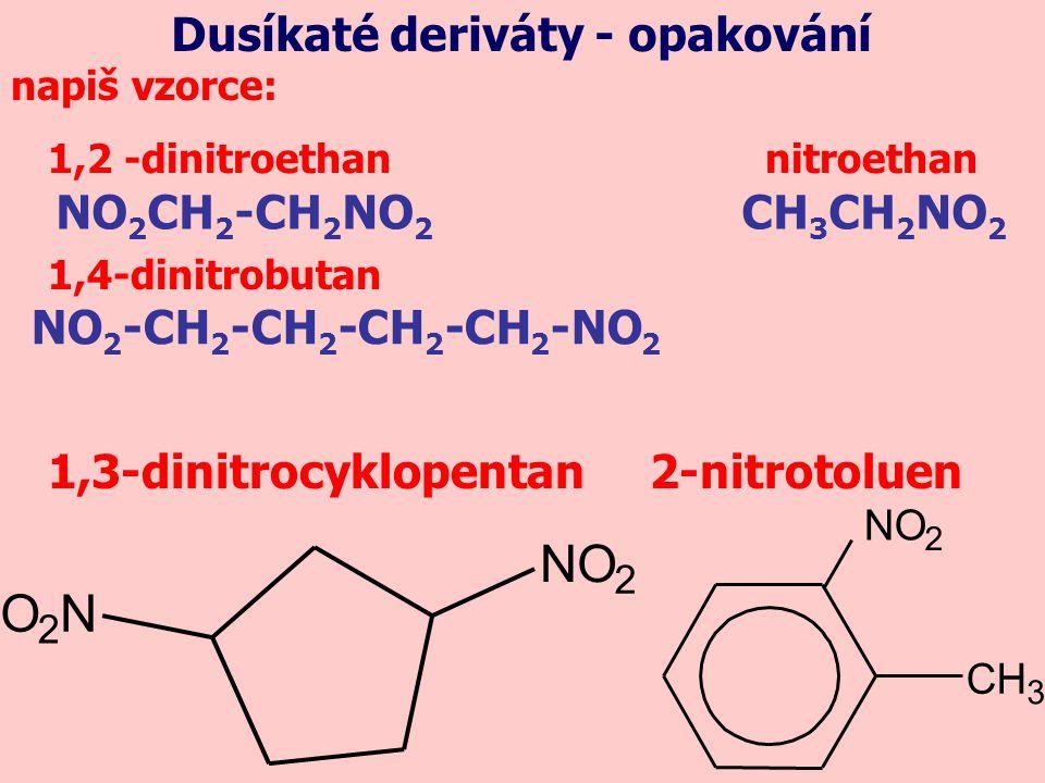 1,2 -dinitroethan nitroethan napiš vzorce: 1,4-dinitrobutan 1,3-dinitrocyklopentan 2-nitrotoluen NO 2 CH 2 -CH 2 NO 2 CH 3 CH 2 NO 2 NO 2 -CH 2 -CH 2