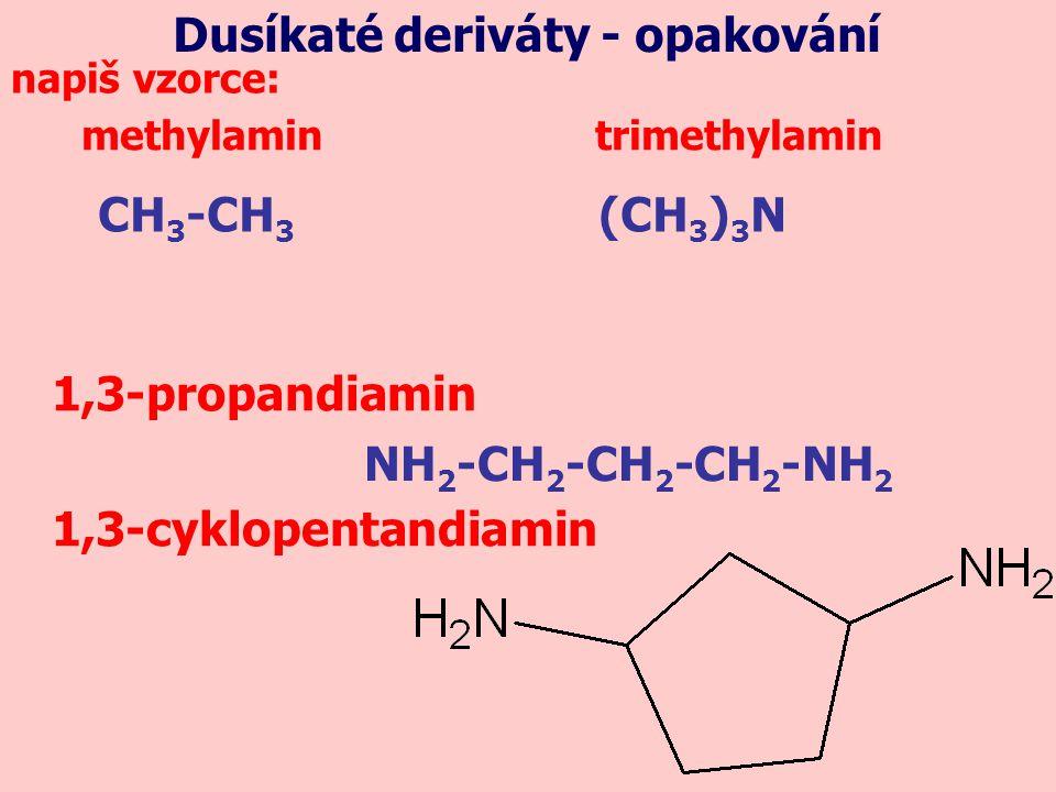 methylamin trimethylamin napiš vzorce: 1,3-propandiamin 1,3-cyklopentandiamin CH 3 -CH 3 (CH 3 ) 3 N NH 2 -CH 2 -CH 2 -CH 2 -NH 2 Dusíkaté deriváty -