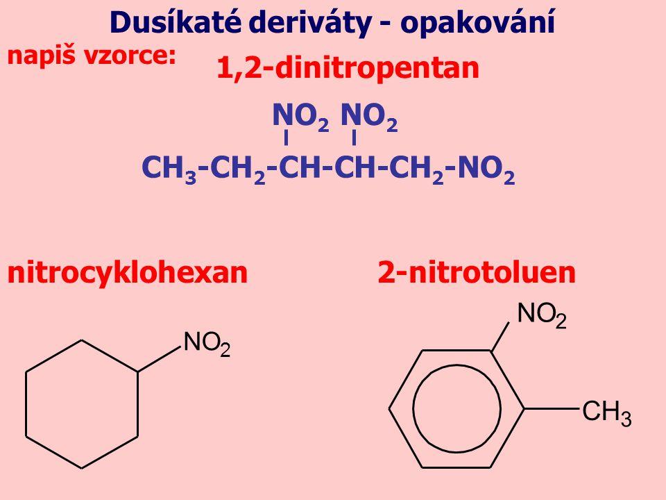 1,2-dinitropentan nitrocyklohexan2-nitrotoluen NO 2 CH 3 NO 2 Dusíkaté deriváty - opakování CH 3 -CH 2 -CH-CH-CH 2 -NO 2 NO 2 napiš vzorce: