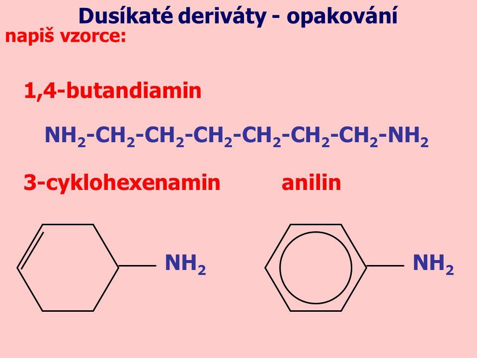 1,4-butandiamin 3-cyklohexenamin anilin NH 2 -CH 2 -CH 2 -CH 2 -CH 2 -CH 2 -CH 2 -NH 2 napiš vzorce: NH 2 Dusíkaté deriváty - opakování