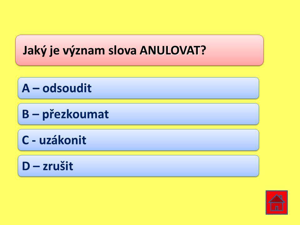 ANULOVAT Jaký je význam slova ANULOVAT? A – odsoudit B – přezkoumat C - uzákonit D – zrušit