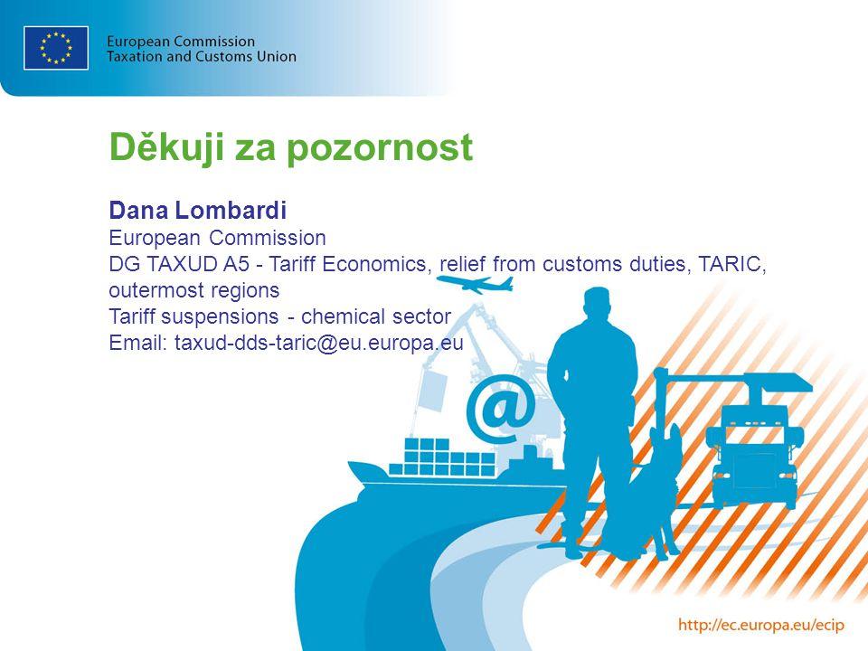 Děkuji za pozornost Dana Lombardi European Commission DG TAXUD A5 - Tariff Economics, relief from customs duties, TARIC, outermost regions Tariff susp