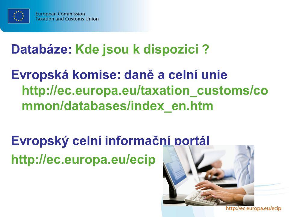 Databáze: Kde jsou k dispozici ? Evropská komise: daně a celní unie http://ec.europa.eu/taxation_customs/co mmon/databases/index_en.htm Evropský celní