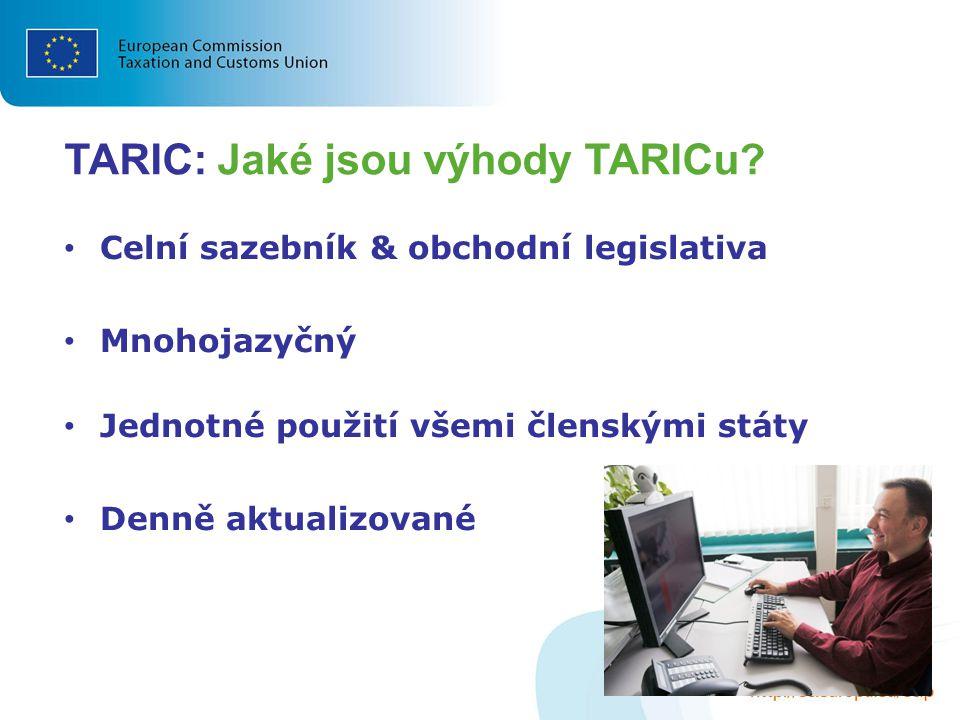 TARIC: Jaké jsou výhody TARICu? Celní sazebník & obchodní legislativa Mnohojazyčný Jednotné použití všemi členskými státy Denně aktualizované