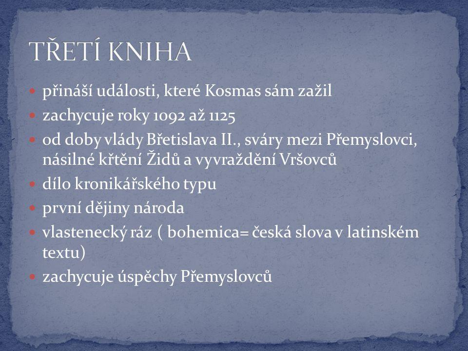 přináší události, které Kosmas sám zažil zachycuje roky 1092 až 1125 od doby vlády Břetislava II., sváry mezi Přemyslovci, násilné křtění Židů a vyvraždění Vršovců dílo kronikářského typu první dějiny národa vlastenecký ráz ( bohemica= česká slova v latinském textu) zachycuje úspěchy Přemyslovců
