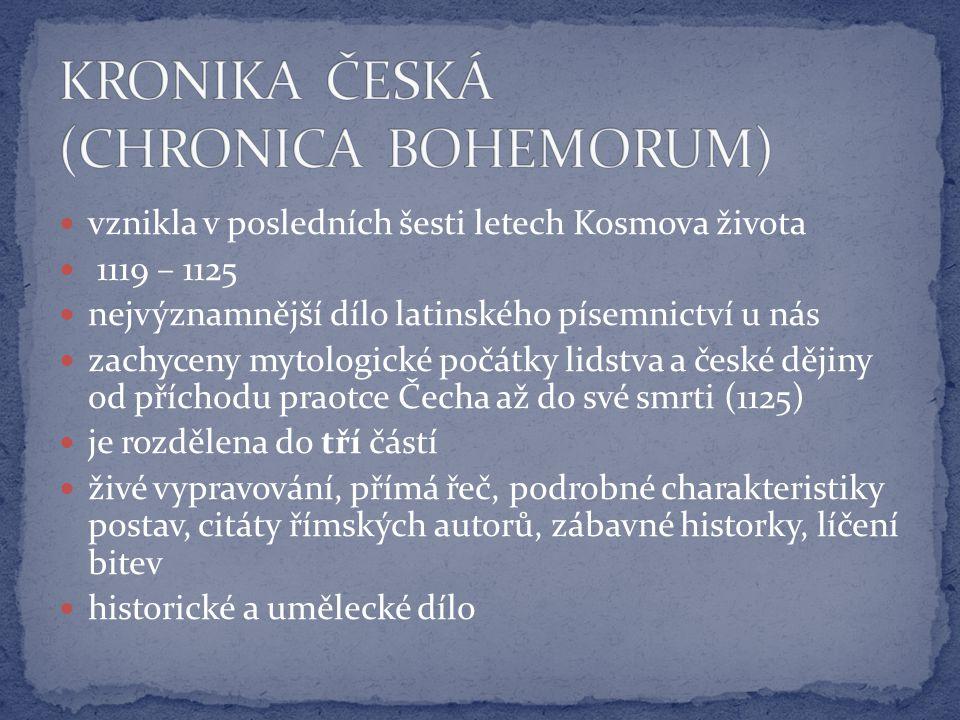 vznikla v posledních šesti letech Kosmova života 1119 – 1125 nejvýznamnější dílo latinského písemnictví u nás zachyceny mytologické počátky lidstva a české dějiny od příchodu praotce Čecha až do své smrti (1125) je rozdělena do tří částí živé vypravování, přímá řeč, podrobné charakteristiky postav, citáty římských autorů, zábavné historky, líčení bitev historické a umělecké dílo