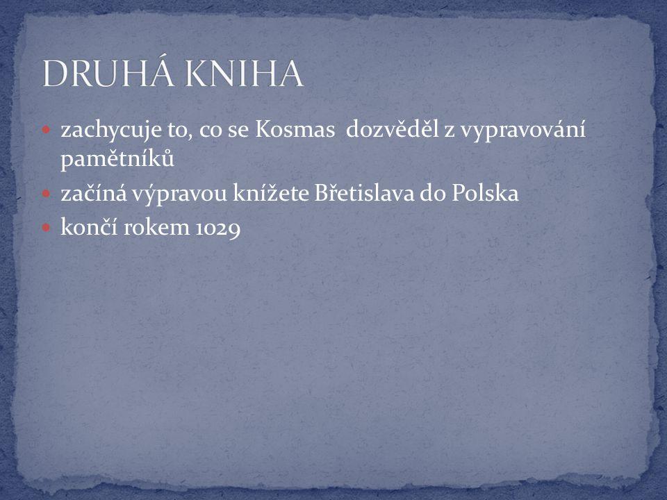 zachycuje to, co se Kosmas dozvěděl z vypravování pamětníků začíná výpravou knížete Břetislava do Polska končí rokem 1029