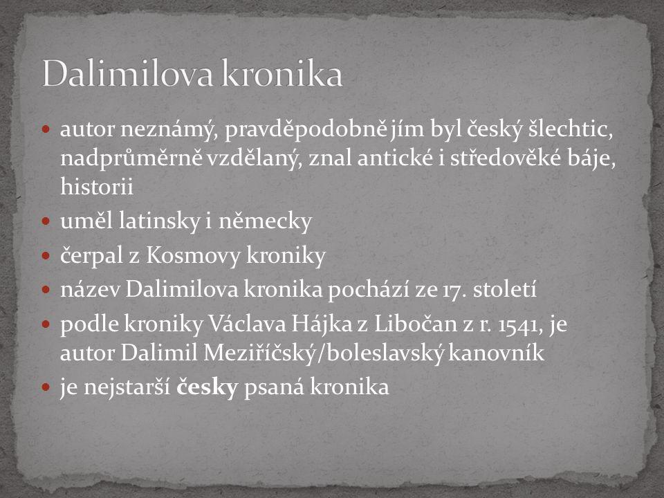 autor neznámý, pravděpodobně jím byl český šlechtic, nadprůměrně vzdělaný, znal antické i středověké báje, historii uměl latinsky i německy čerpal z Kosmovy kroniky název Dalimilova kronika pochází ze 17.